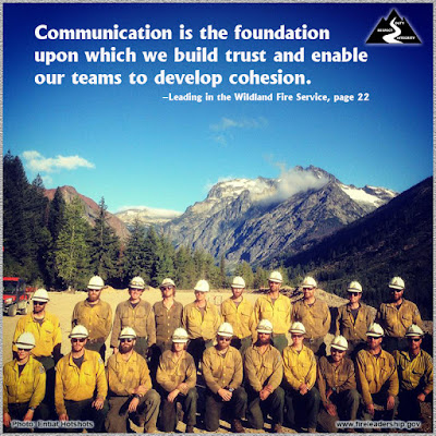 Communication is the foundation upon which we build trust and enable our teams to develop cohesion. –Leading in the Wildland Fire Service, page 22