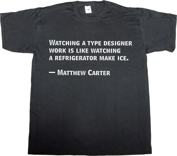 typography typographer type design Matthew Carter brilliant sentence design designer graphic design t-shirt ephemeral-t-shirts