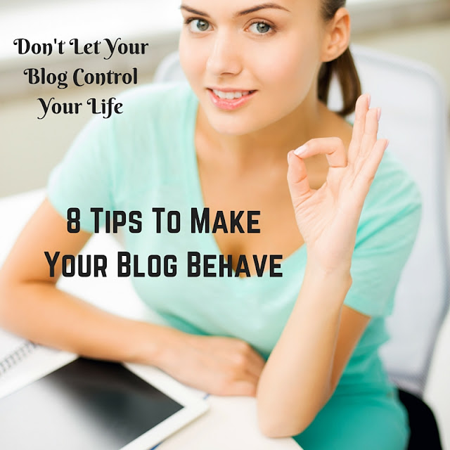 How to keep your blog from controlling your life...8 tips to make your blog behave