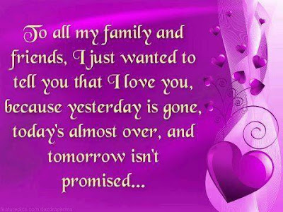 To all my family and friends, I just wanted to tell you that I love you, because yesterday is gone, today's almost over, and tomorrow isn't promised....