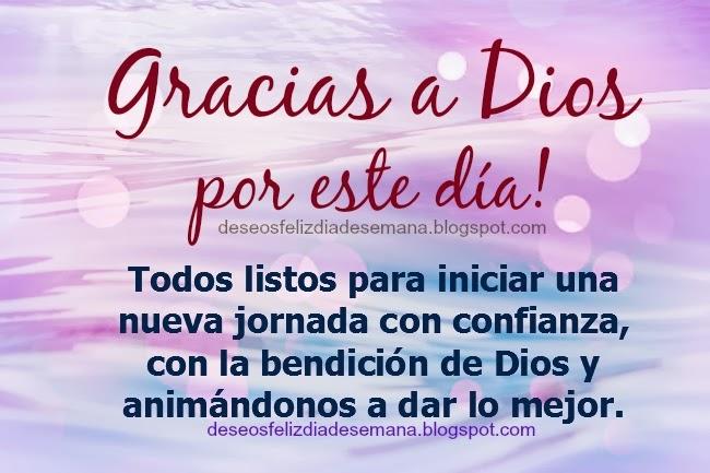Gracias a Dios por el nuevo Día. Buenos deseos para un feliz día, feliz inicio de semana, comenzar semana, buenos días, imágenes, postales cristianas, tarjetas para saludar por facebook y desear feliz día.