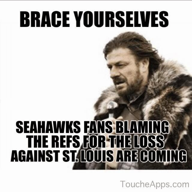 brace yourselves seahawks fans blaming the refs for the loss against st. louis are coming