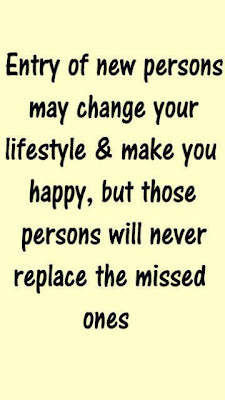 Entry of new persons may change your lifestyle & make you happy, but those persons will never replace the missed ones.
