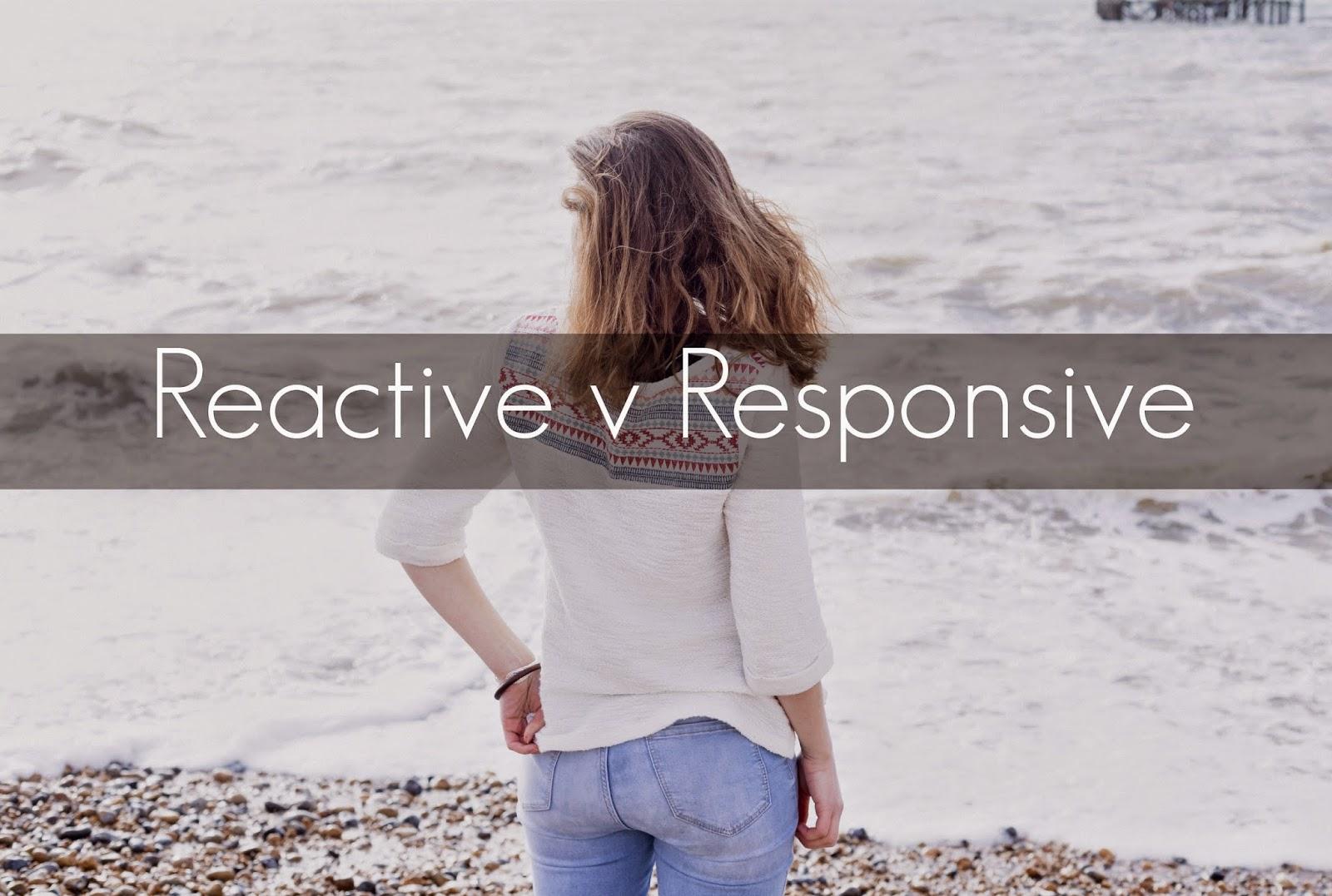 Reactive v Responsive | alyssajfreitas.blogspot.com