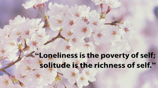 """Loneliness is the poverty of self; solitude is the richness of self."""
