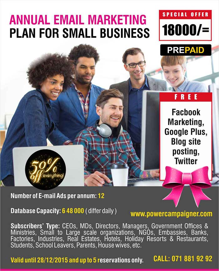 Number of E-mail Ads per annum: 12   Database Capacity: 6 48 000 ( differ daily )  Subscribers' Type: CEOs, MDs, Directors, Managers, Government Offices & Ministries, Small to Large scale organizations, NGOs, Embassies, Banks, Factories, Industries, Real Estates, Hotels, Holiday Resorts & Restaurants, Students, School Leavers, Parents, House wives, etc.  Valid until 28/12/2015 and up to 5 reservations only.