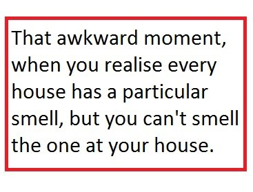 That Awkward Moment When You Realize Every House Has A Particular Smell But You Can't Smell The One At Your House
