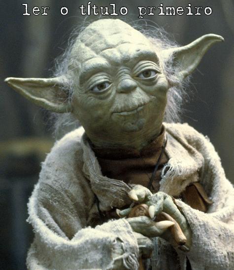 """""""Ler o título primeiro, você deve"""" - Mestre Yoda"""