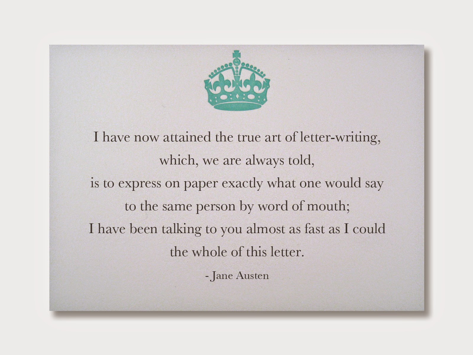 I have now attained the true art of letter-writing, which, we are always told, is to express on paper exactly what one would say to the same person by word of mouth; I have been talking to you almost as fast as I could the whole of this letter. - Jane Austen