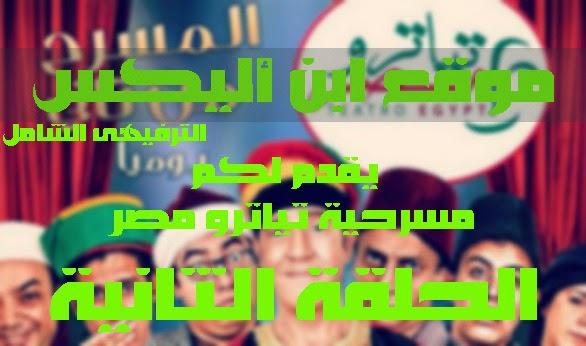 مشاهدة الحلقة الثانية من مسرحية تياترو مصر الجزء الثاني 28/11/2014