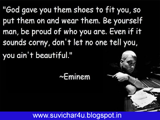 God gave you them shoes to fit you, so put them on and wear them. Be yourself man, be proud of who you are. Even if it sound corry, don't let no one tell you, you are not beautiful. By eminem
