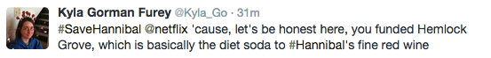 #SaveHannibal @netflix 'cause, let's be honest here, you funded Hemlock Grove, which is basically the diet soda to #Hannibal's fine red wine