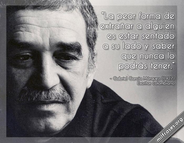 La peor forma de extrañar a alguien es estar sentado a su lado y saber que nunca lo podrás tener. Gabriel García Márquez frases