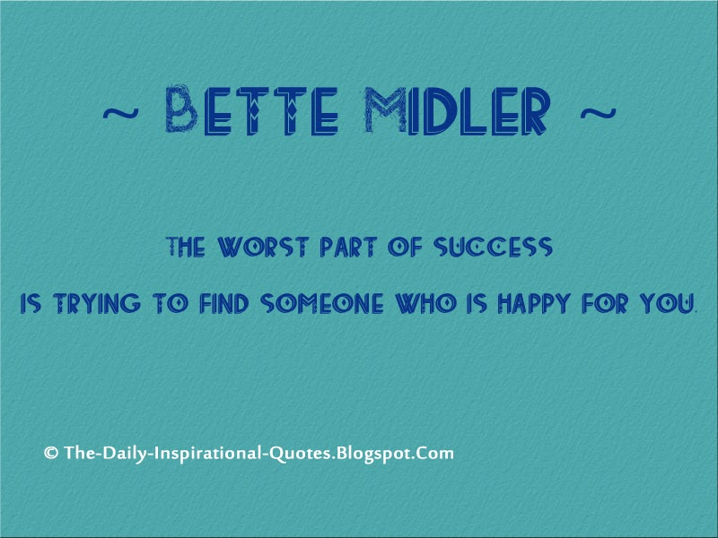 The worst part of success is trying to find someone who is happy for you. - Bette Midler