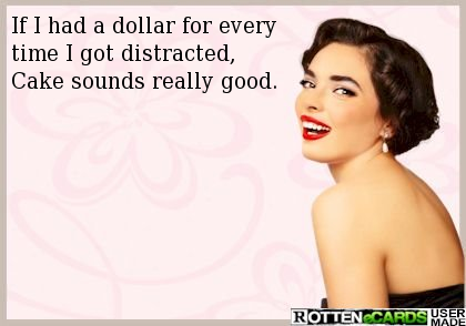 If I had a dollar for every time I got distracted,  Cake sounds really good.