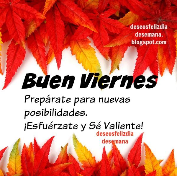 Frases bonitas de feliz viernes, mensaje positivo muro facebook, esfuérzate, se valiente. Buenos deseos para ti y para mi.