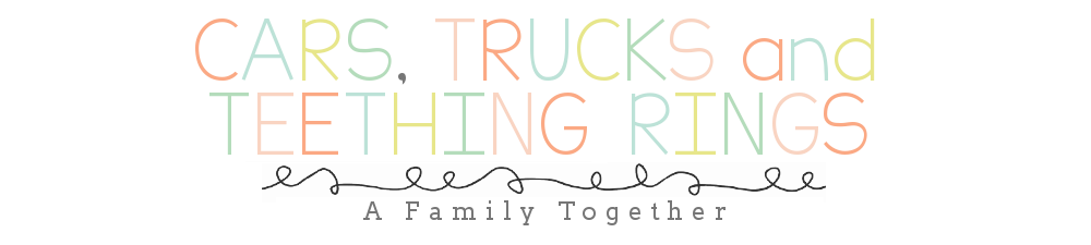 Cars, Trucks and Teething Rings