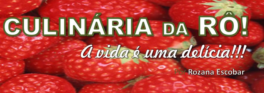 CULINÁRIA DA RÔ!  A VIDA É UMA DELÍCIA!!!