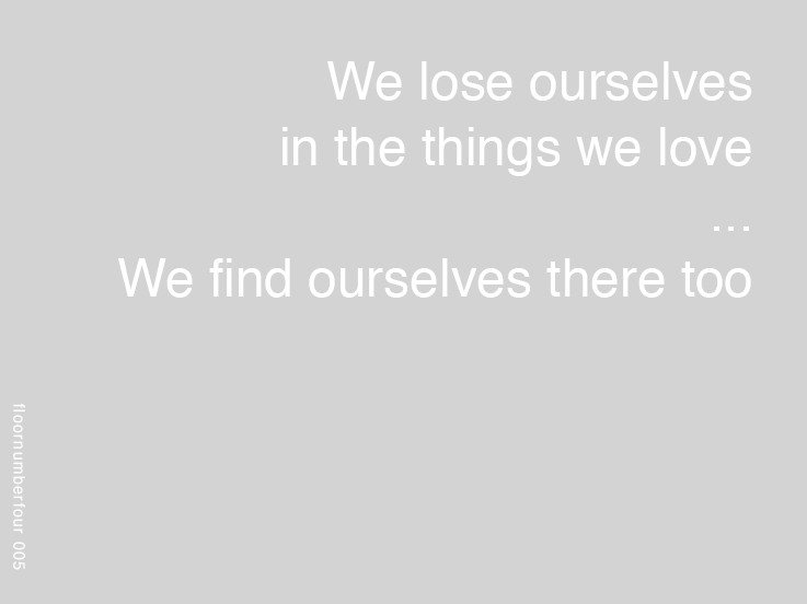 We lose ourselves in the things we love, We find ourselves there too