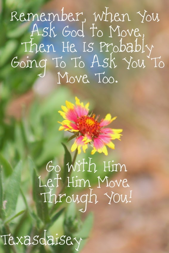 When you ask God to move, he is probably going to ask you to move too. Don't be reluctant to change.