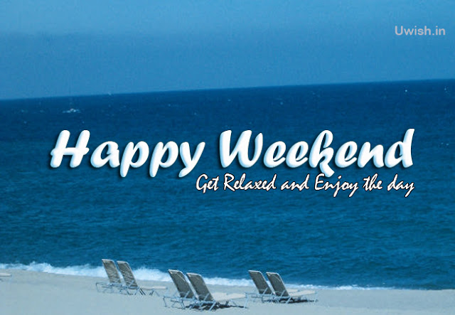 Get relax and Enjoy the day.  Happy Weekend wishes and greetings