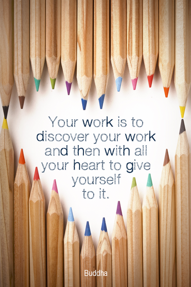 visual quote - image quotation for PURPOSE - Your work is to discover your work and then with all your heart to give yourself to it. - Buddha