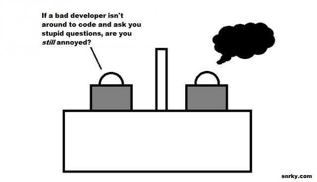 If a bad developer isn't around to code and ask you stupid questions, are you still annoyed?