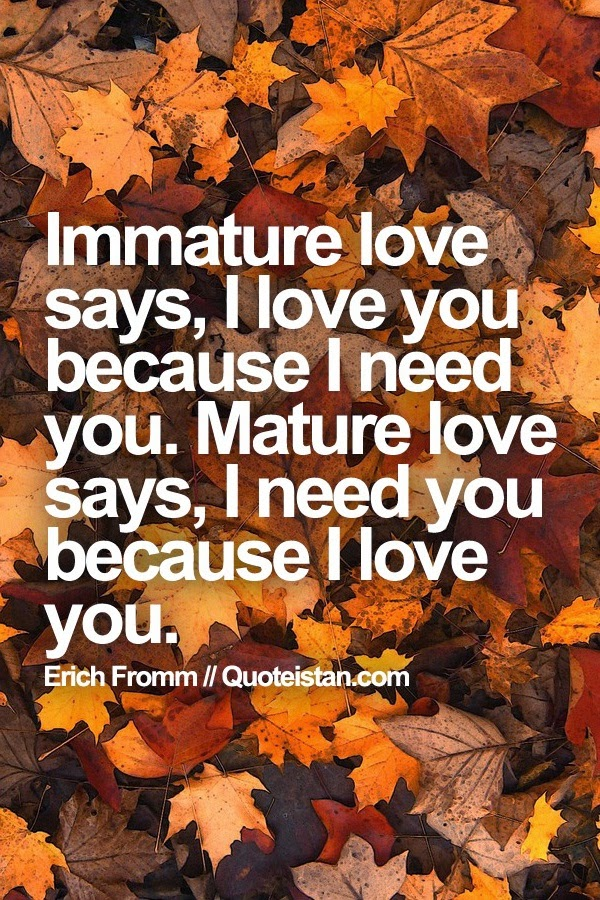 love says,I love you because I need you. Mature love says, I need you ...
