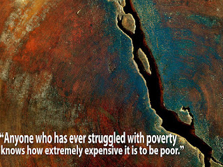 """Anyone who has ever struggled with poverty knows how extremely expensive it is to be poor."""