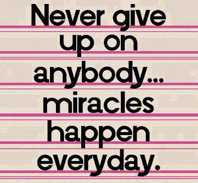 Never give up on anybody... miracles happen everyday.