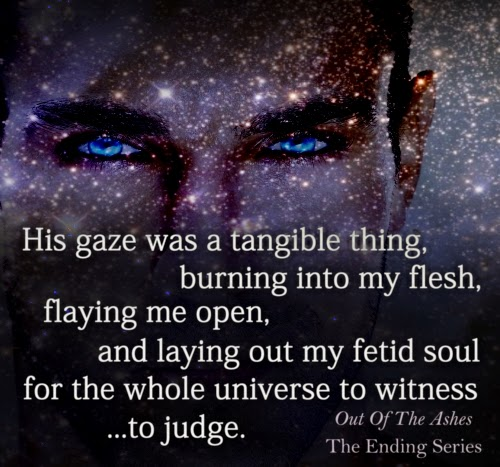 """His gaze was a tangible thing, burning into my flesh, flaying me open, and laying out my fetid soul for the whole universe to witness...to judge."