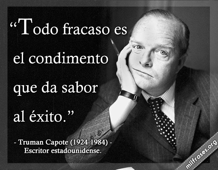 Todo fracaso es el condimento que da sabor al éxito. frases de Truman Capote (1924-1984) Escritor estadounidense.