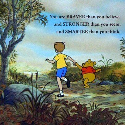 You are braver than you believe, and stronger than you seem, and smarter than you think.
