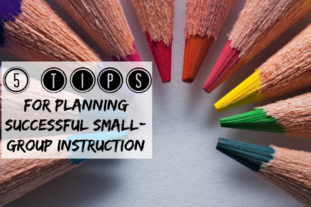 5 Tips For Planning Successful Small Group Instruction