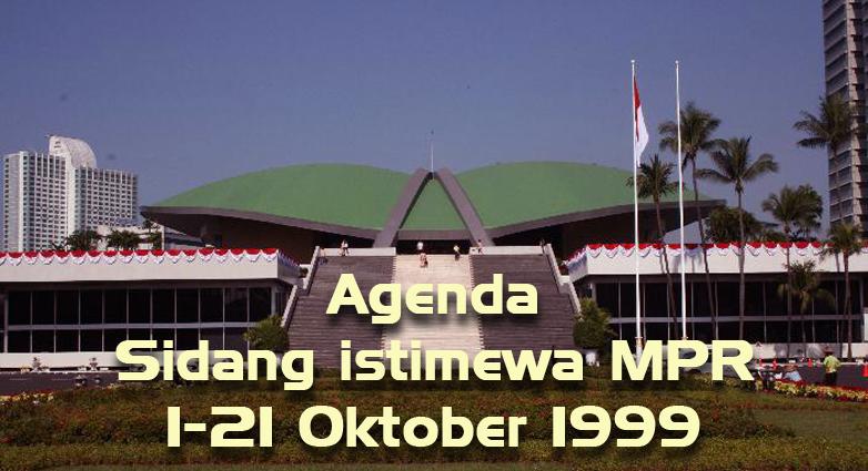 Agenda Sidang istimewa MPR tanggal 1-21 Oktober 1999