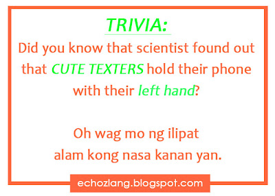 TRIVIA: Did you know that scientist found out that CUTE TEXTERS hold their phones with their left hand? Oh wag mo na ilipat alam kong nasa kanan yan.