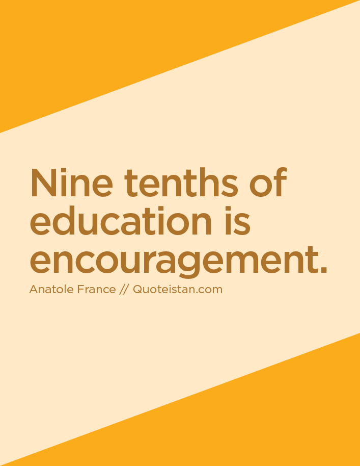 Nine tenths of education is encouragement.