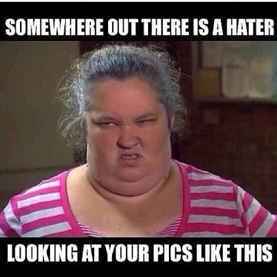 somewhere out there is a hater looking at your pics like this meme
