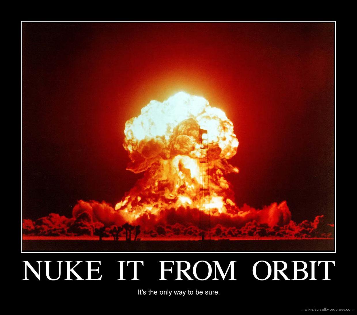 http://3.bp.blogspot.com/-rAxPG7g2KyU/Ui_UbIbQRdI/AAAAAAAAB2g/TaQdwvGcnsg/s1600/40823_nuke_it_from_orbit.jpg