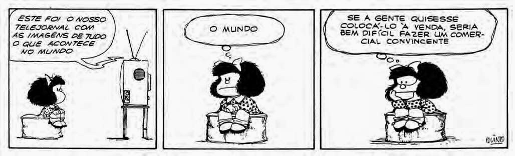 A Tira apresenta a personagem Mafalda em três quadros e falas em balões. Mafalda é uma personagem criada pelo cartunista Joaquin Salvador Lavado, mais conhecido como Quino. É uma menina inteligente, rebelde, contestadora e odeia: a injustiça, a guerra, as armas nucleares, o racismo, as absurdas convenções dos adultos e, obviamente, a sopa. Ela tem aproximadamente seis anos , a cabeça é maior do que o corpo em proporção, rosto redondo, cabelos pretos volumosos na altura dos ombros com um laço , olhos pequenos redondos, nariz levemente arrebitado e boca larga. Ela usa um vestido de bolinhas, meias soquetes e sapatos pretos.   Mafalda está de perfil, sentada em um puff, em frente à televisão.  Q1- A voz do noticiário informa: Este foi o nosso telejornal! Com as imagens de tudo o que acontece no mundo.  Q2- Mafalda agora está de frente para nós e pensa: O mundo.  Q3- Continua em pensamento: Se a gente quisesse colocá-lo à venda, seria bem difícil fazer um comercial convincente.