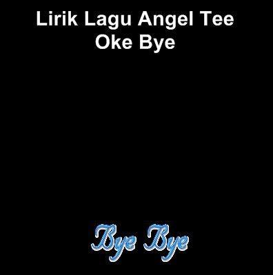 Lirik Lagu Angel Tee - Oke Bye
