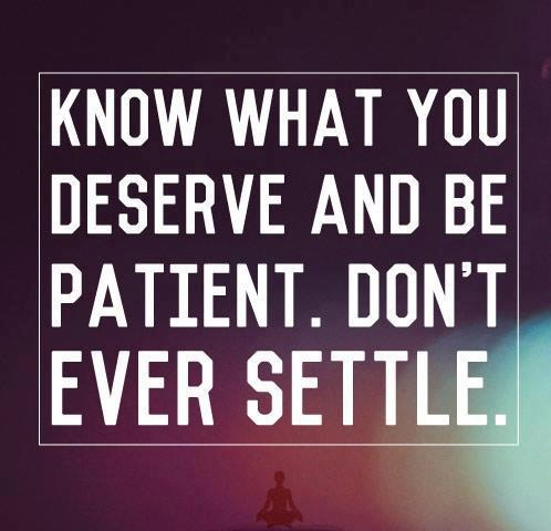 Know what you deserve and be patient. Don't ever settle.