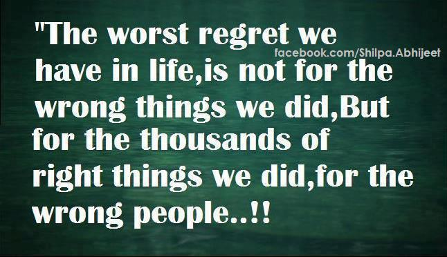 Quotes About Regret And Friendship : The worst regret we have in life is not for wrong