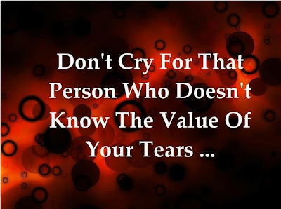 Don't cry for that person who doesn't know the value of your tears...
