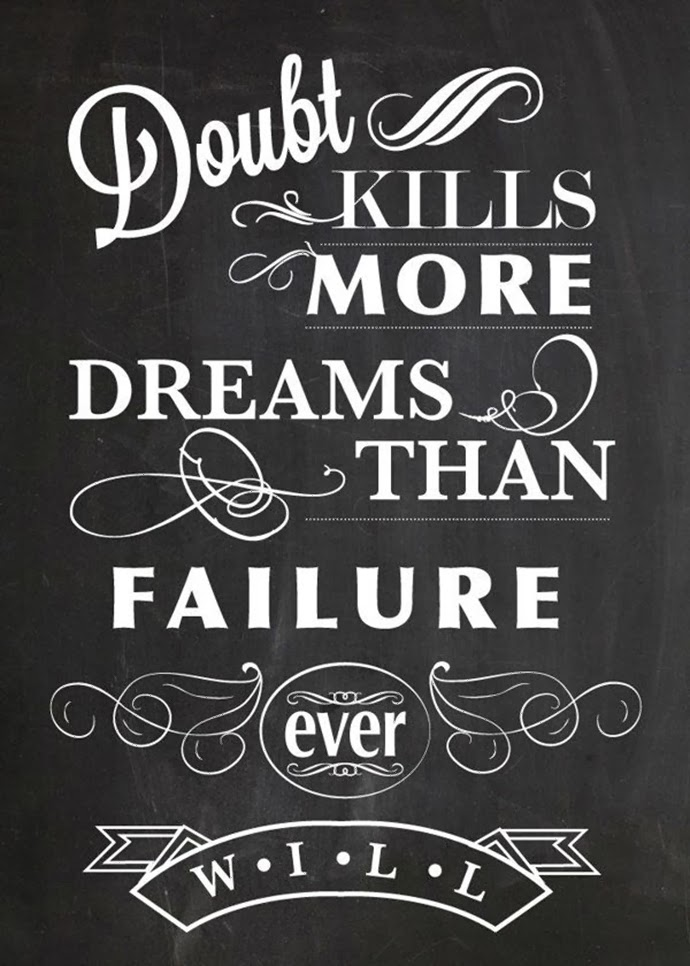 Doubt kills more dreams and failure ever will.