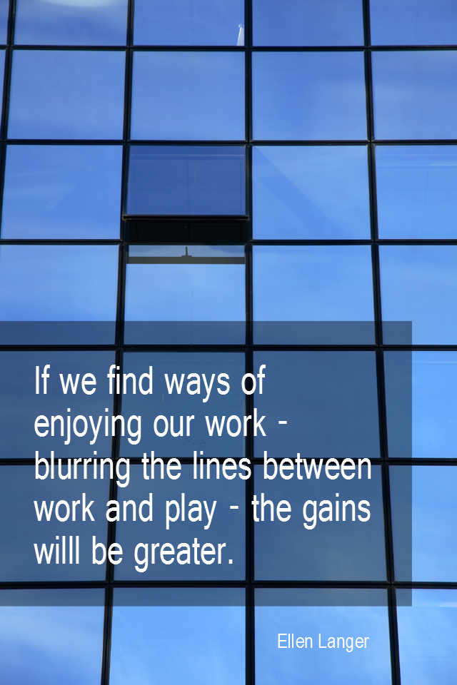 visual quote - image quotation for WORK - If we find ways of enjoying our work blurring the lines between work and play the gains will be greater. - Ellen Langer