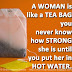A WOMAN is like a TEA BAG you never know how STRONG she is until you put her in HOT WATER.
