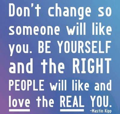 Don't change so someone will like you, BE YOURSELF and the RIGHT PEOPLE will like and love the REAL YOU.