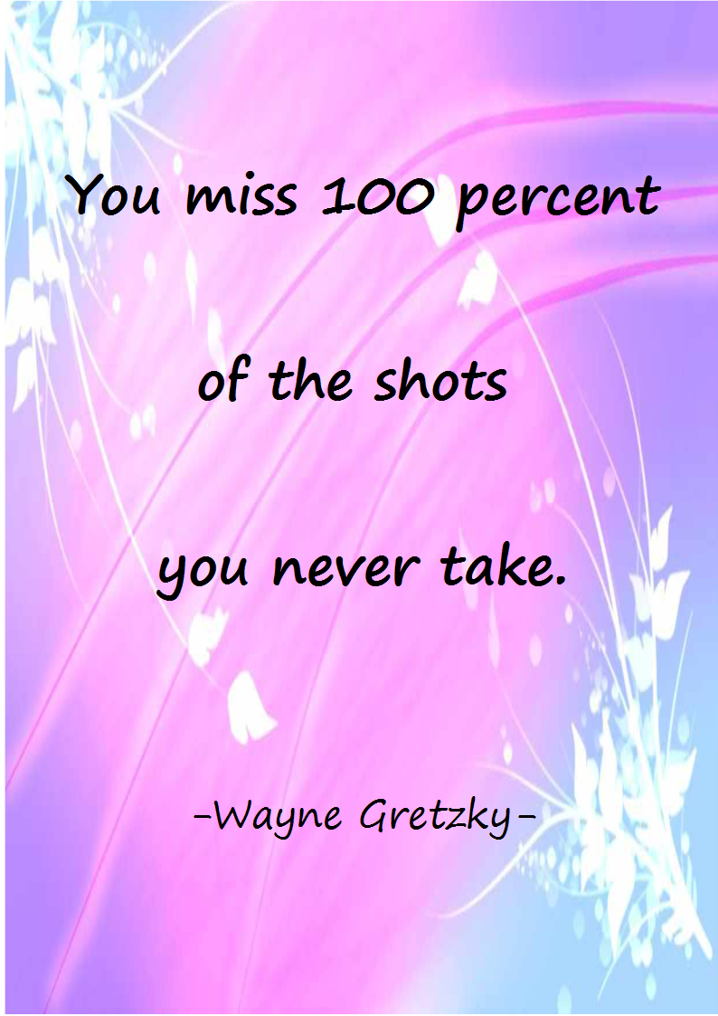 You miss 100 percent of the shots you never take.