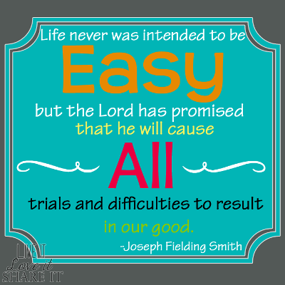 Life never was intended to be easy, but the Lord has promised that he will cause all trials and difficulties to result in our good. - Joseph Fielding Smith